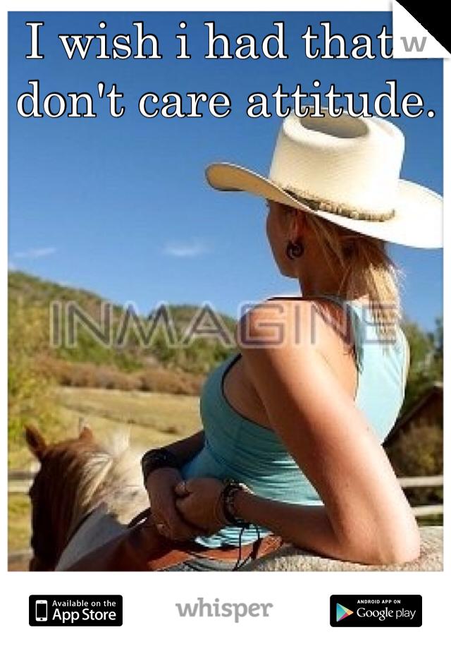 I wish i had that I don't care attitude.