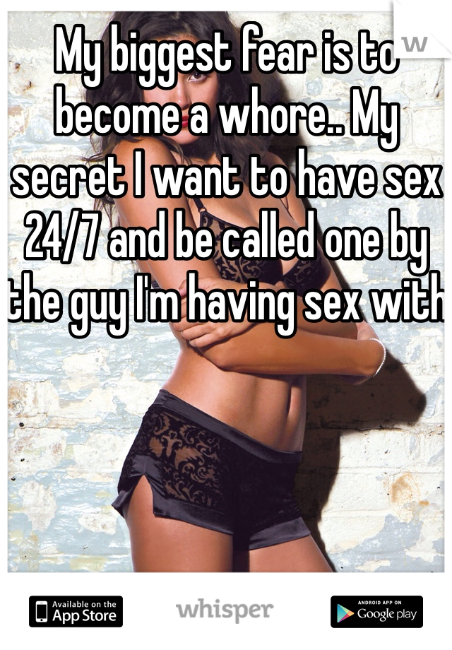 My biggest fear is to become a whore.. My secret I want to have sex 24/7 and be called one by the guy I'm having sex with