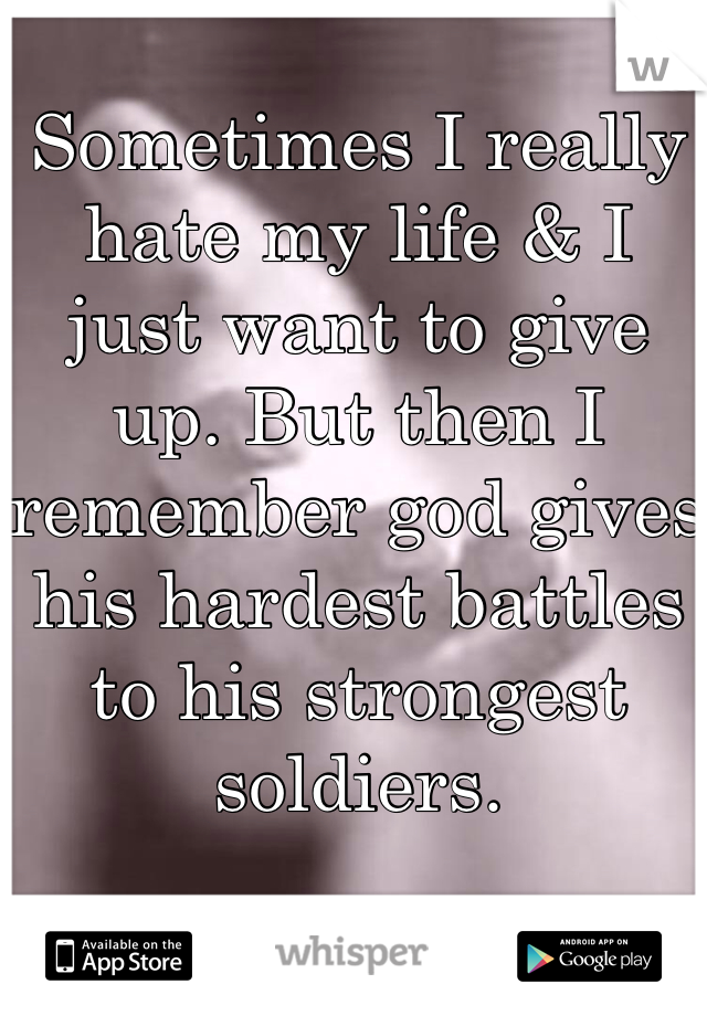 Sometimes I really hate my life & I just want to give up. But then I remember god gives his hardest battles to his strongest soldiers.