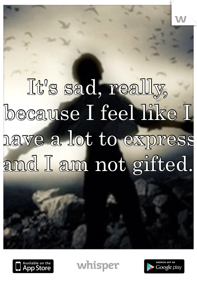 It's sad, really, because I feel like I have a lot to express and I am not gifted.