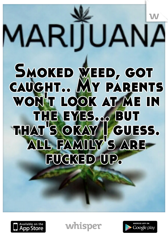 Smoked weed, got caught.. My parents won't look at me in the eyes... but that's okay I guess. all family's are fucked up.