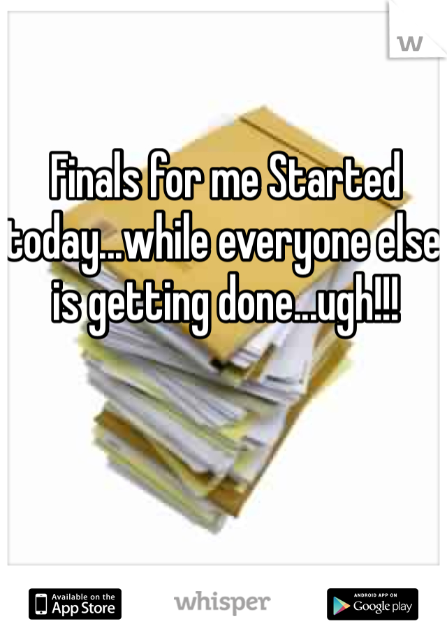 Finals for me Started today...while everyone else is getting done...ugh!!!