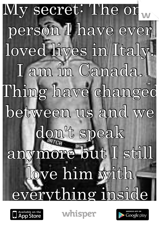 My secret: The only person I have ever loved lives in Italy. I am in Canada. Thing have changed between us and we don't speak anymore but I still love him with everything inside me.