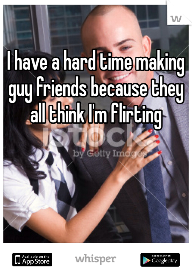 I have a hard time making guy friends because they all think I'm flirting