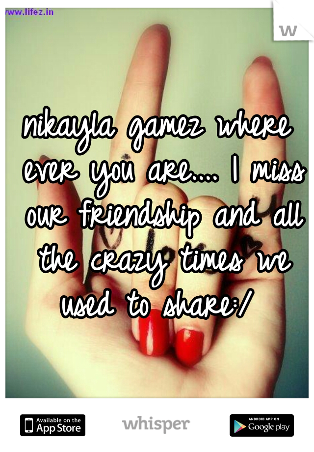 nikayla gamez where ever you are.... I miss our friendship and all the crazy times we used to share:/