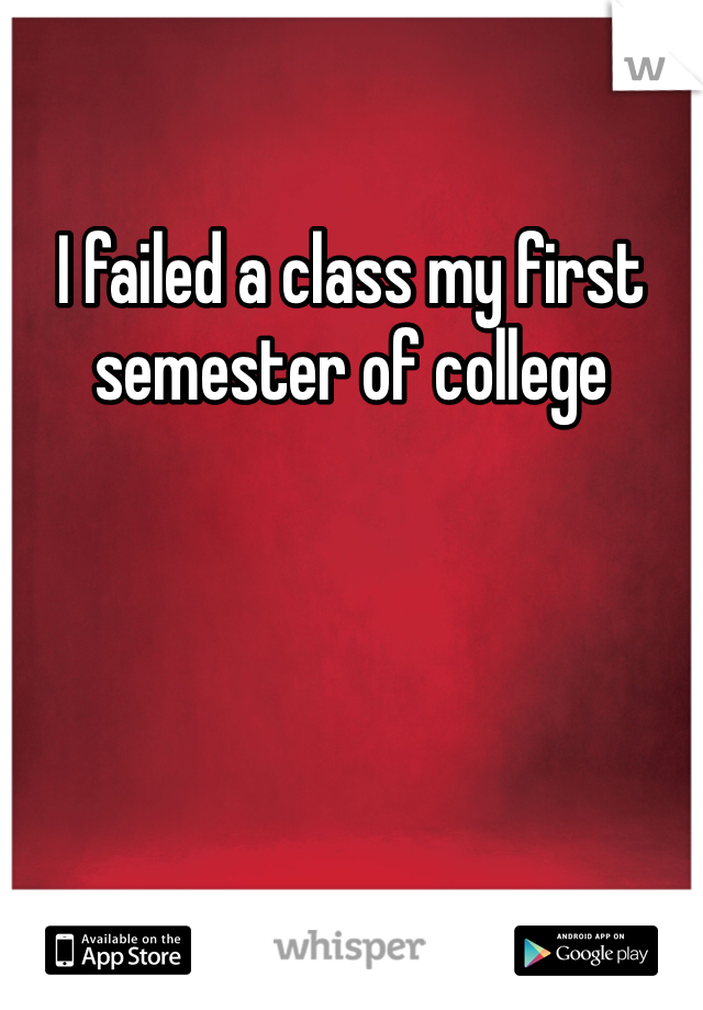 I failed a class my first semester of college