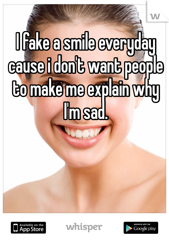 I fake a smile everyday cause i don't want people to make me explain why I'm sad.