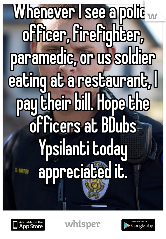 Whenever I see a police officer, firefighter, paramedic, or us soldier eating at a restaurant, I pay their bill. Hope the officers at BDubs Ypsilanti today appreciated it.