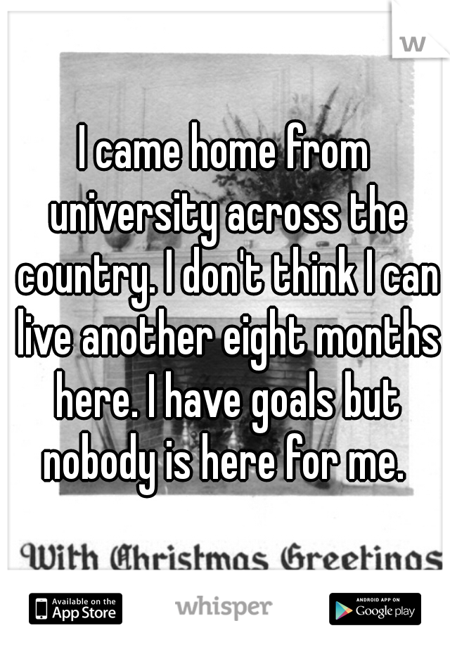 I came home from university across the country. I don't think I can live another eight months here. I have goals but nobody is here for me.
