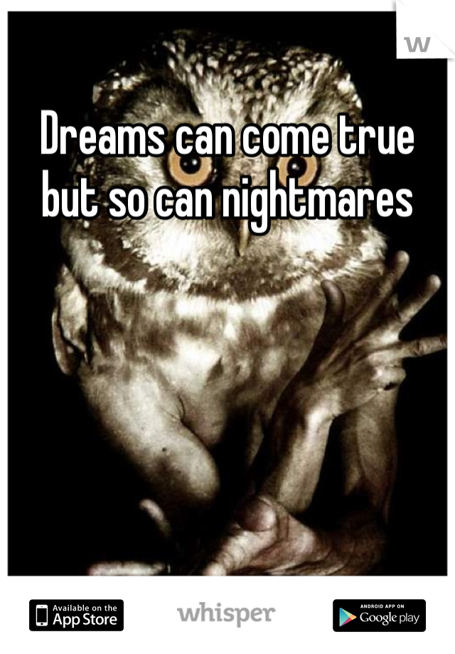 Dreams can come true but so can nightmares