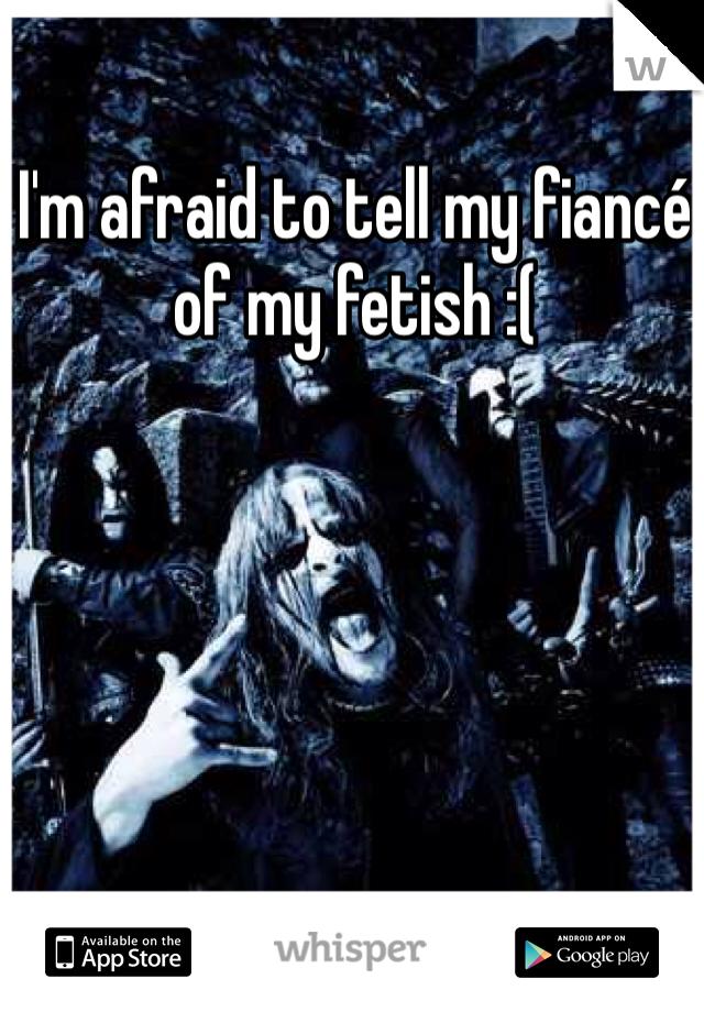 I'm afraid to tell my fiancé of my fetish :(