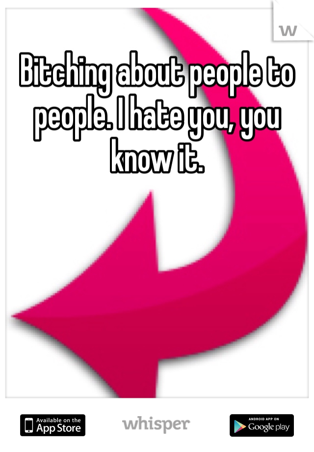 Bitching about people to people. I hate you, you know it.