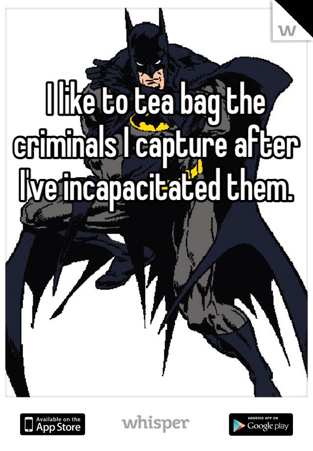 I like to tea bag the criminals I capture after I've incapacitated them.