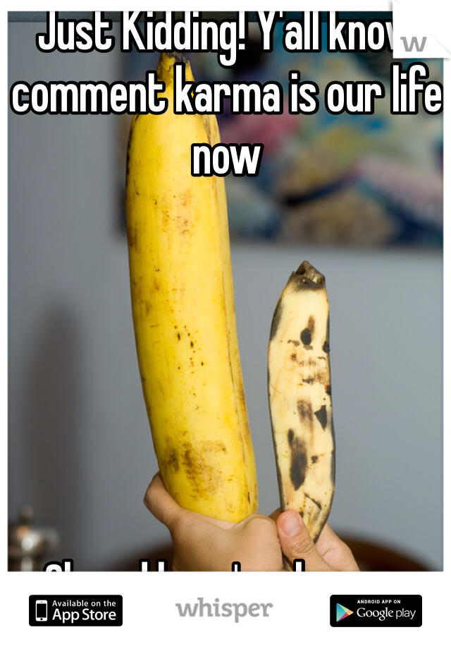 Just Kidding! Y'all know comment karma is our life now       Oh and here's a banana