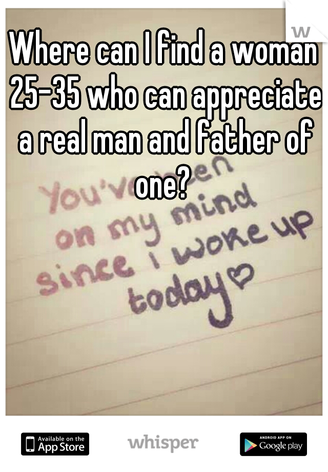 Where can I find a woman 25-35 who can appreciate a real man and father of one?