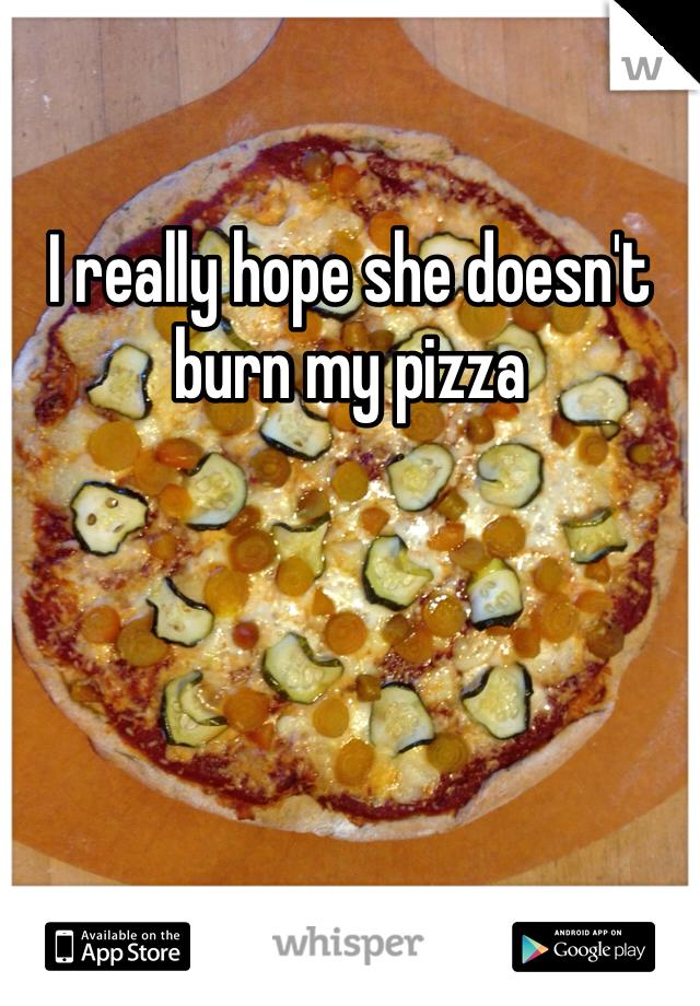I really hope she doesn't burn my pizza