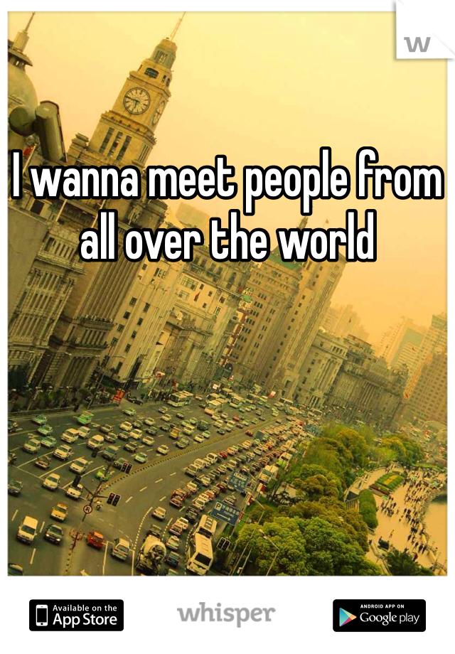 I wanna meet people from all over the world