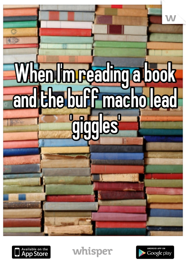 When I'm reading a book and the buff macho lead 'giggles'