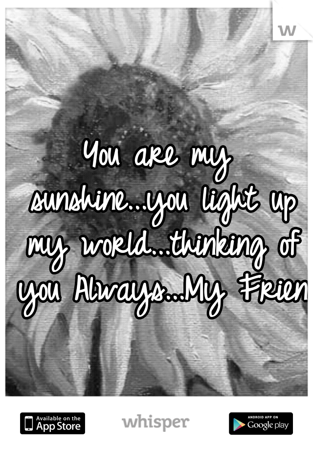 You are my sunshine...you light up my world...thinking of you Always...My Friend