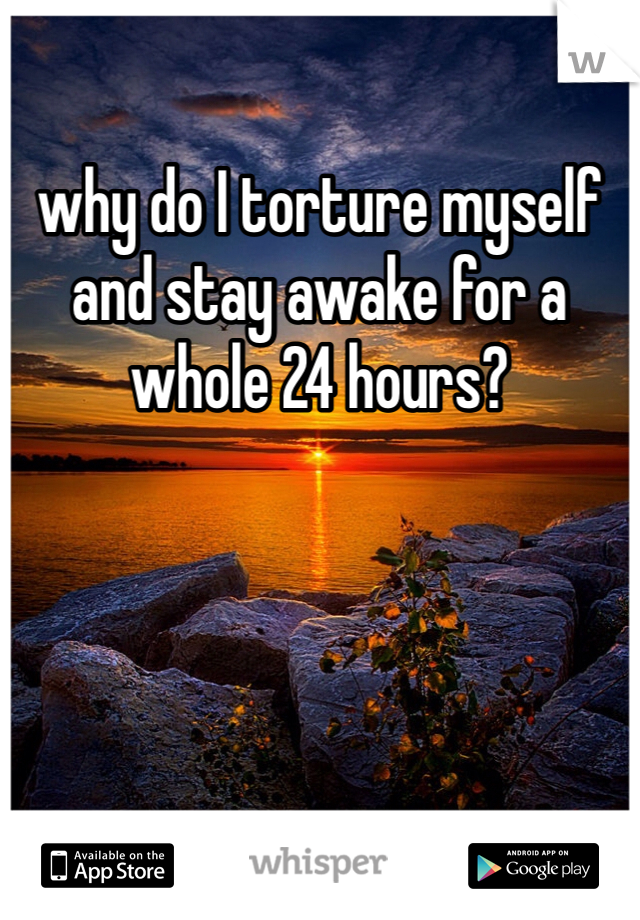 why do I torture myself and stay awake for a whole 24 hours?