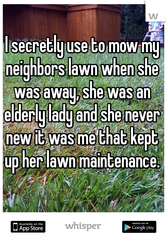 I secretly use to mow my neighbors lawn when she was away, she was an elderly lady and she never new it was me that kept up her lawn maintenance.