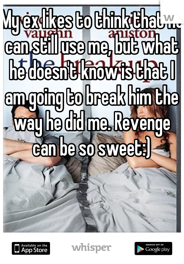 My ex likes to think that he can still use me, but what he doesn't know is that I am going to break him the way he did me. Revenge can be so sweet:)