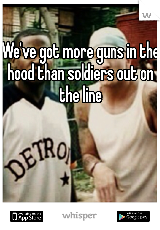 We've got more guns in the hood than soldiers out on the line
