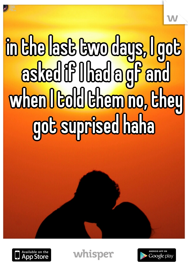 in the last two days, I got asked if I had a gf and when I told them no, they got suprised haha
