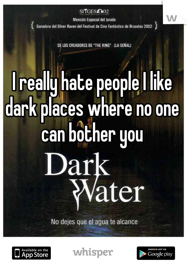 I really hate people I like dark places where no one can bother you