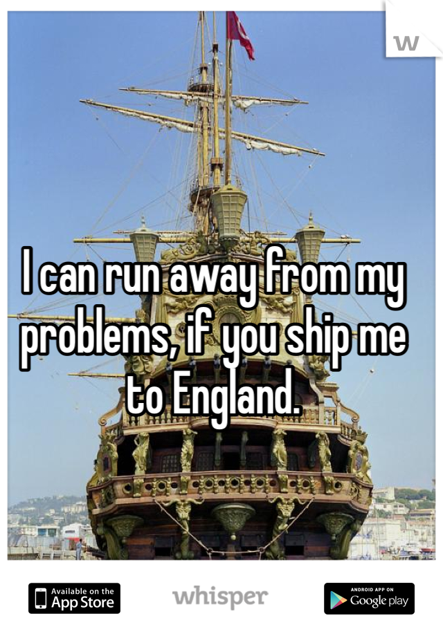 I can run away from my problems, if you ship me to England.