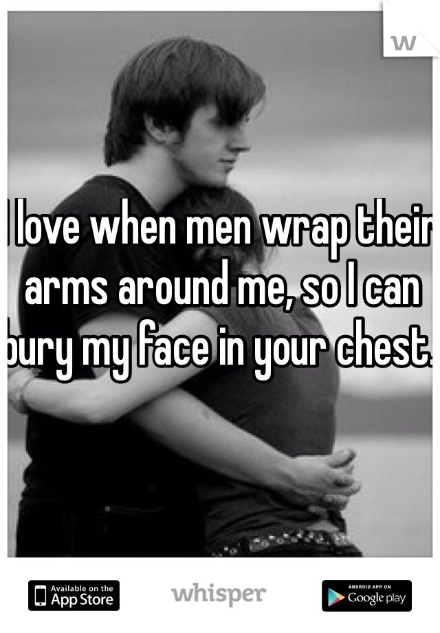 I love when men wrap their arms around me, so I can bury my face in your chest.
