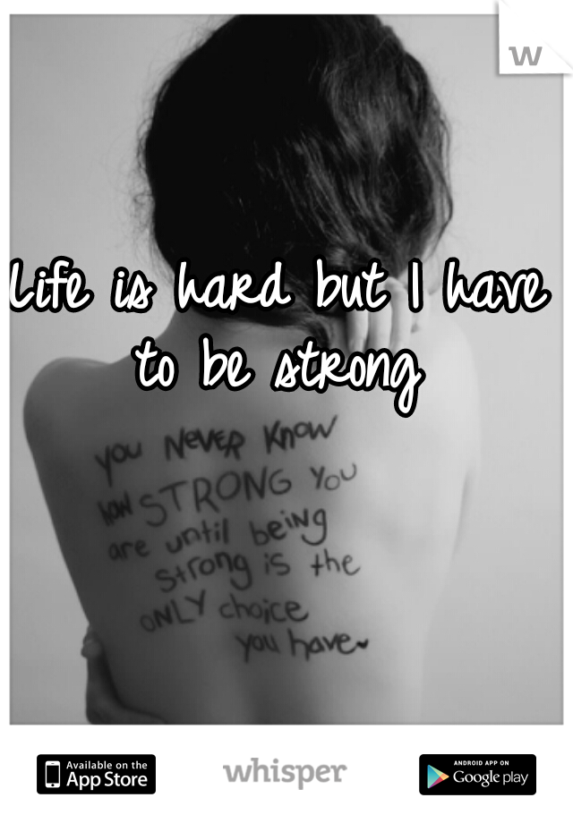 Life is hard but I have to be strong