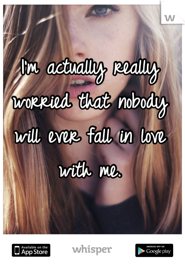 I'm actually really worried that nobody will ever fall in love with me.