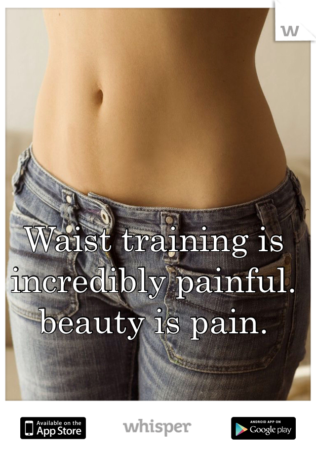 Waist training is incredibly painful. beauty is pain.