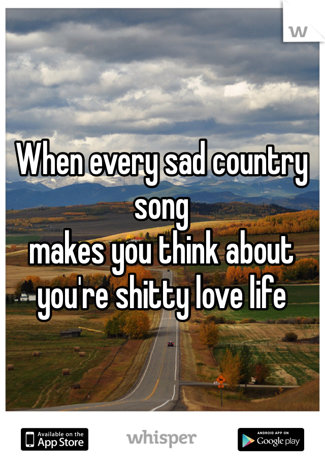 When every sad country song makes you think about you're shitty love life