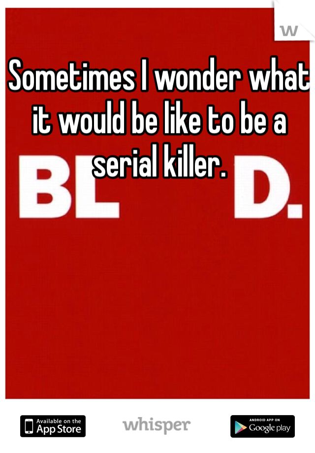 Sometimes I wonder what it would be like to be a serial killer.