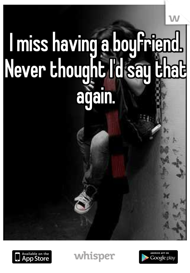 I miss having a boyfriend. Never thought I'd say that again.