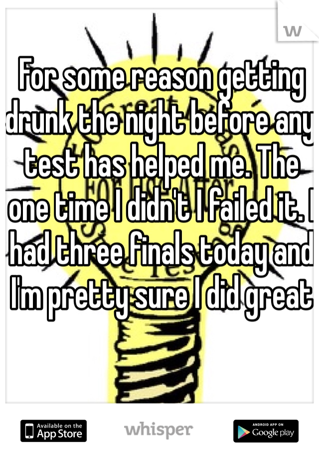 For some reason getting drunk the night before any test has helped me. The one time I didn't I failed it. I had three finals today and I'm pretty sure I did great