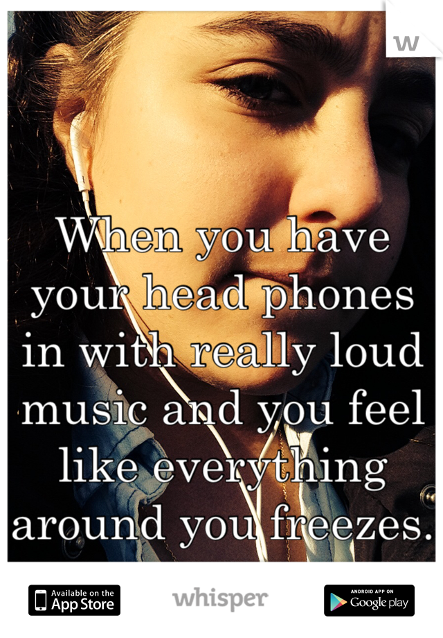 When you have your head phones in with really loud music and you feel like everything around you freezes.
