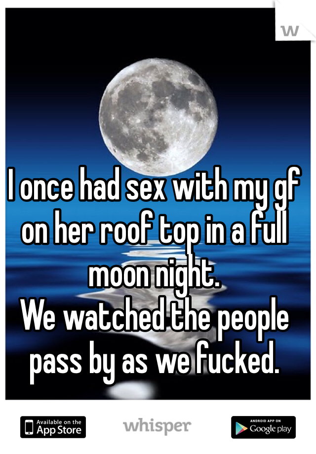 I once had sex with my gf on her roof top in a full moon night.  We watched the people pass by as we fucked.