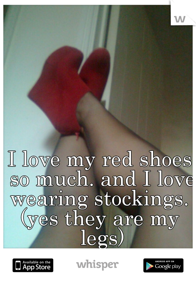 I love my red shoes so much. and I love wearing stockings.  (yes they are my legs)