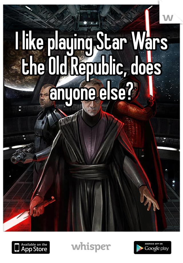 I like playing Star Wars the Old Republic, does anyone else?