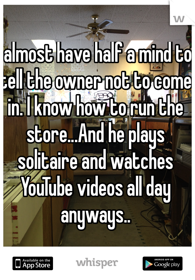 I almost have half a mind to tell the owner not to come in. I know how to run the store...And he plays solitaire and watches YouTube videos all day anyways..