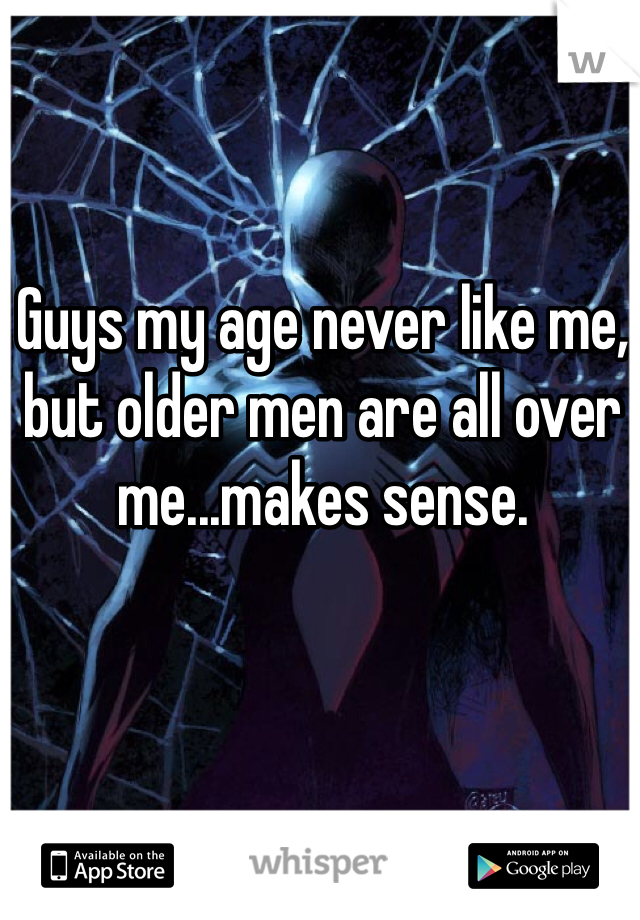 Guys my age never like me, but older men are all over me...makes sense.