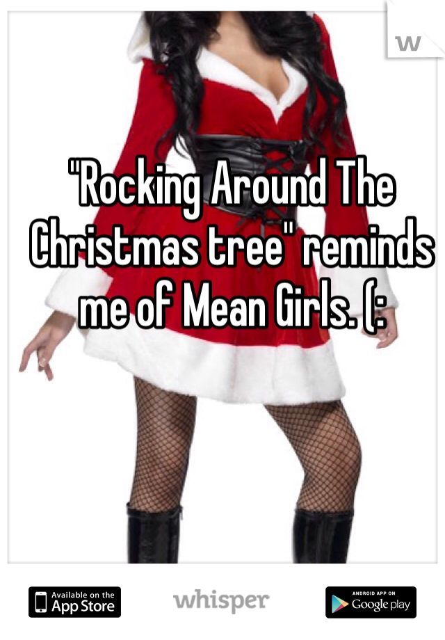 """""""Rocking Around The Christmas tree"""" reminds me of Mean Girls. (:"""