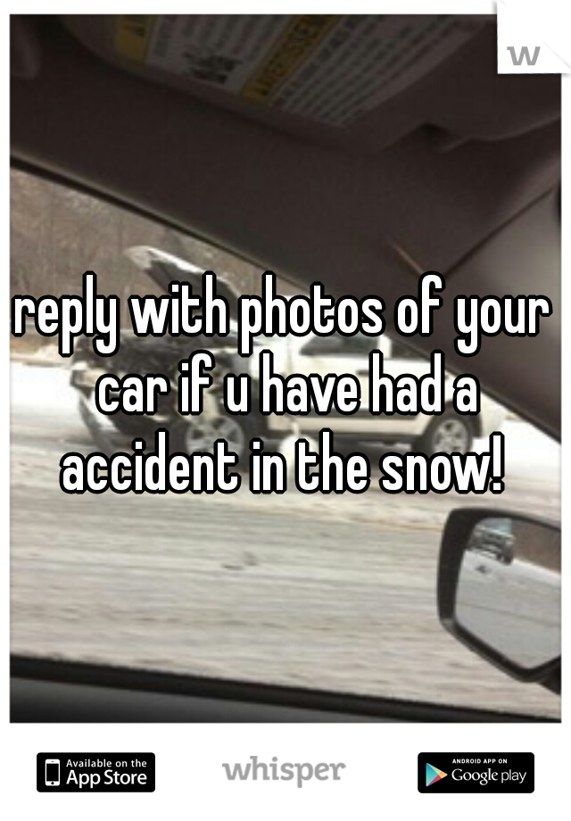 reply with photos of your car if u have had a accident in the snow!