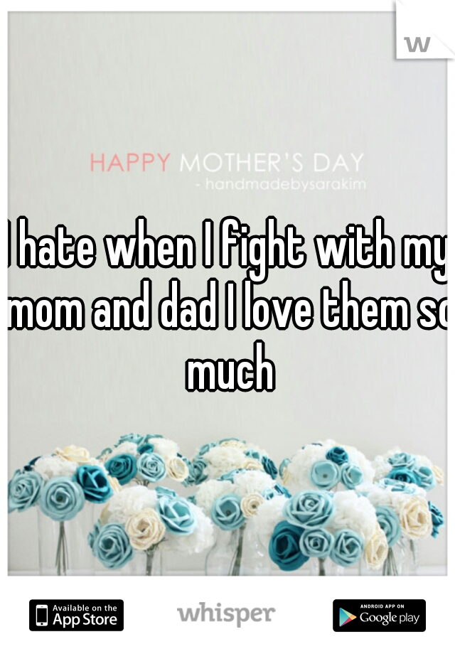 I hate when I fight with my mom and dad I love them so much