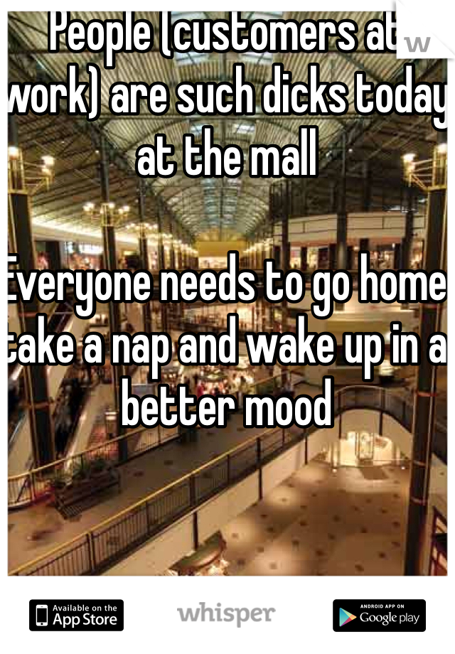 People (customers at work) are such dicks today at the mall  Everyone needs to go home take a nap and wake up in a better mood