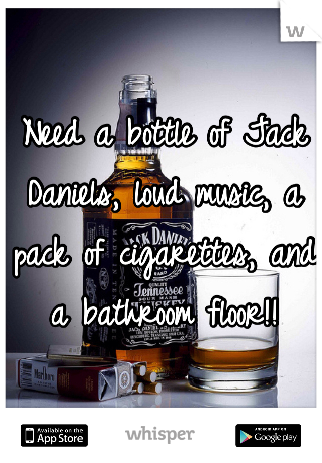 Need a bottle of Jack Daniels, loud music, a pack of cigarettes, and a bathroom floor!!
