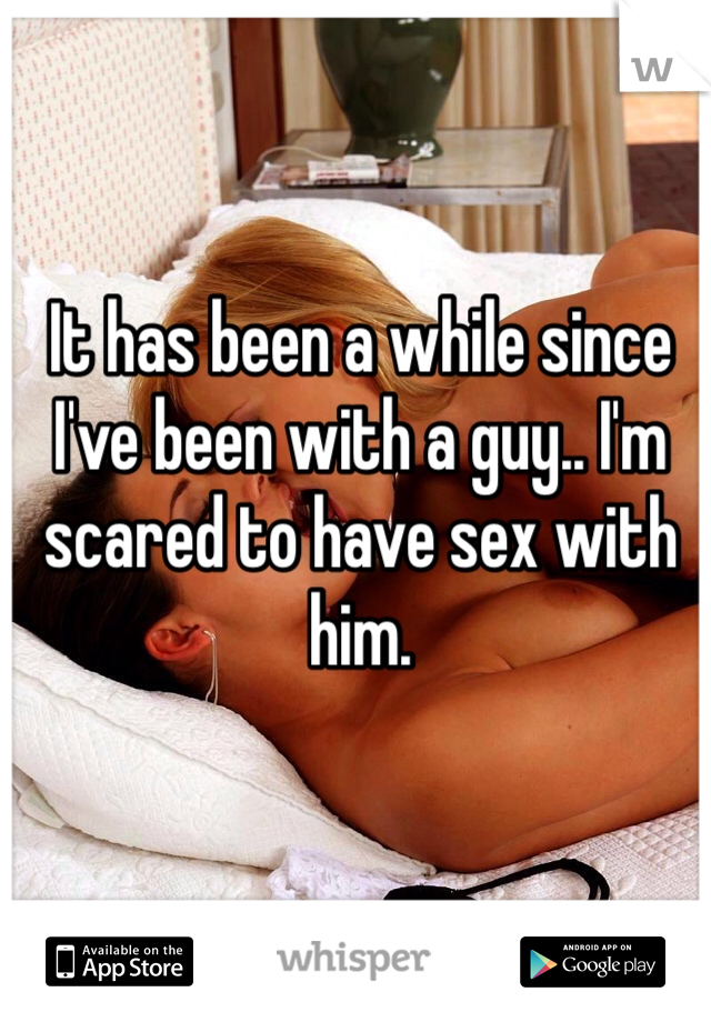 It has been a while since I've been with a guy.. I'm scared to have sex with him.
